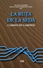 La ruta de la seda : camino de caminos / Ana Ruiz Gutiérrez, Miguel Ángel Sorroche Cuerva (eds.)