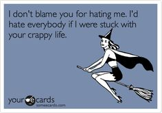 I don't blame you for hating me. I'd hate everybody if I were stuck with your crappy life.
