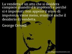 Aforisma di George Orwell , La vendetta è un atto che si desidera compiere quando si è impotenti e perché si è impotenti, non appena il senso di impotenza viene meno, svanisce anche il desiderio di vendetta.