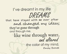 """I've dreamt in my life dreams that have stayed with me ever after, and changed my ideas: they've gone through and through me, like wine through water, and altered the colour of my mind."" - Wuthering Heights by Emily Bronte Best Quotes, Love Quotes, Inspirational Quotes, Wisdom Quotes, Favorite Quotes, Literary Quotes, Writing Quotes, Serious Quotes, Soul Searching"