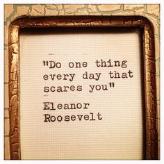 Do one thing everyday that scares you--Eleanor Roosevelt