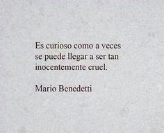 Es curioso como a veces se puede llegar a ser tan inocentemente cruel. Mario Benedetti