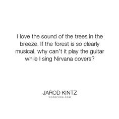 """Jarod Kintz - """"I love the sound of the trees in the breeze. If the forest is so clearly musical,..."""". humor, sing, music, absurd, surreal, trees, forest, wind, singer, singing, band, breeze, guitar, musical, nirvana, love"""