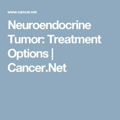 Neuroendocrine Tumor: Treatment Options | Cancer.Net