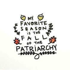 My favorite season is the Fall of the Patriarchy.