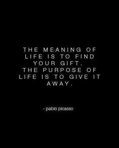"Viva Picasso! ""The meaning of life is to find your gift. The purpose of life is to give it away."""