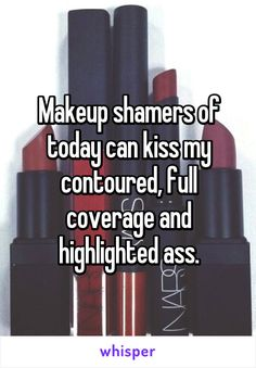 Makeup shamers of today can kiss my contoured, full coverage and highlighted ass.