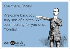 Funny Weekend Ecard: You there, Friday! Welcome back you sexy son of a bitch! We been looking for you since Monday!