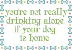 You're Not Really Drinking Alone If Your Dog Is by RagingStitches