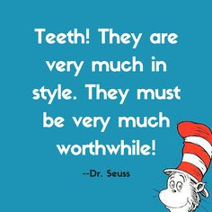 Teeth never go out of style! Thanks to Dr. Seuss for these words of wisdom from The Tooth Book.