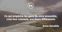 Ce qui empêche les gens de vivre ensemble, c'est leur connerie, pas leurs différences. - Anna Gavalda