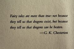 Fairy tales are more than true; not because they tell that dragons exist, but because they tell us that dragons can be beaten.  G.K. Chesterton