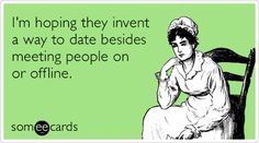 I'm hoping they invent a way to date besides meeting people on or offline.