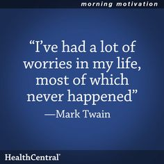"Do you tend to stress or worry a lot?  Remember this helpful quote: ""I've had a lot of worries in my life, most of which never happened."" - Mark Twain  #Inspirational #Quote #HealthCentral"
