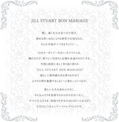 """JILL STUART BON MARIAGE ® 愛し、慈しむ人を見つけた喜び。深める誓いはなによりも神聖で大切なもの。そんな幸福がつづきますように…。白のオーガンジーをまとったアイテムは、触れるたび、初々しい気持ちと記憶を永遠のものにする。空間と時間に美しく寄り添う香りの""""JILL STUART BON MARIAGE ®""""凛として透明感のある香りはやがてふたりの絆を象徴するしるしへと変わっていくはず。新しい人生を歩むふたりに。そんなふたりを祝福するかけがえのない人に。すべての人たちを、何度でも幸せのはじまりへとみちびくただひとつのエンゲージフレグラントです。"""