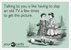 Talking to you is like having to slap an old TV a few times to get the picture. Insult stupid . ecard jokes humor funny hilarious LOL haha hahaha