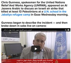 "JULY 30, 2014 - VIDEO - UN - SPOKESMAN - IN TEARS - ""Gunness told BuzzFeed from Jerusalem that UNRWA is ""completely overwhelmed"" and ""at a breaking point,"" having lost five UNRWA workers in Gaza in the fighting."" #Gazaunderattack #Israelunderfire"