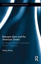 Between Islam and the American dream : an immigrant Muslim community in post-9/11 America by Yuting Wang @ 305.8 W18 2014