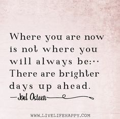 Where you are now is not where you will always be. There are brighter days up ahead. -Joel Osteen by deeplifequotes, via Flickr