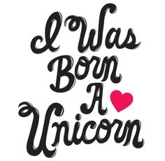 I was born a unicorn....everybody can't be so lucky