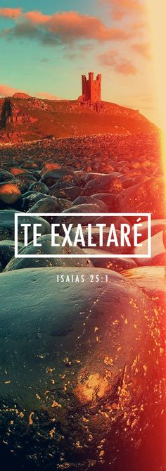 Isaias 25:1 [ Canto de alabanza al Señor ] Señor, tú eres mi Dios; te exaltaré y alabaré tu *nombre porque has hecho maravillas. Desde tiempos antiguos tus planes son fieles y seguros.