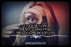 It took me a long time not to judge myself through someone else's eyes.