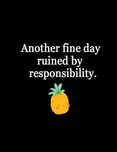 Another fine day ruined by responsibility - funny quotes
