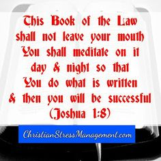 This Book of the Law shall not  leave your mouth. You shall meditate on it day and night so that you do what is written and then you will be successful. Joshua 1:8