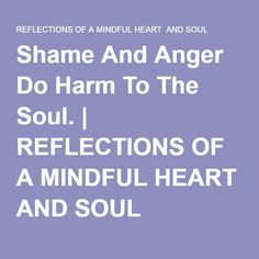Shame And Anger Do Harm To The Soul. | REFLECTIONS OF A MINDFUL HEART AND SOUL