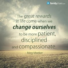 The great rewards in life come when we change ourselves to be more patient, disciplined and compassionate. - Meg Meeker