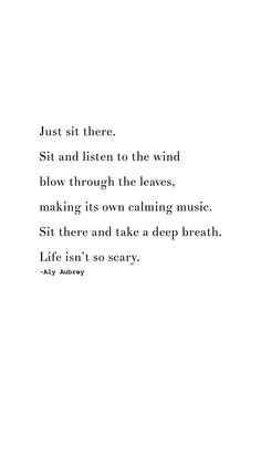 Just sit there. sit and listen to the wind blow through the leaves, making its own music. sit there and take a deep breathe. life isn't so scary. Time To Relax Quotes, Me Time Quotes, Taken Quotes, Scary Quotes, Words Quotes, Qoutes, Simple Life Quotes, Simple Beauty Quotes