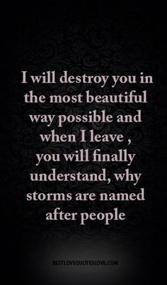 I will destroy you in the most beautiful way possible and when I leave , you will finally understand, why storms are named after people