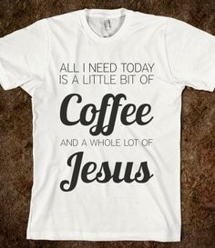 A little bit of coffee and a whole lot of Jesus! I need this shirt!
