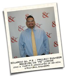 We would like to congratulate Eduardo Gil of John A. Martin & Associates in receiving his Professional Engineer License for the State of Nevada. It's been a long journey for Eduardo to reach this point, but well deserved. We are proud of his accomplishment and happy to be a part of it.