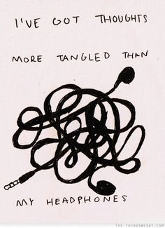 I've got thoughts more tangled than my headphones