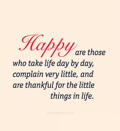 Happy are those who take life day by day, complain very little, and are thankful for the little things in life.