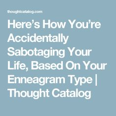 Here's How You're Accidentally Sabotaging Your Life, Based On Your Enneagram Type | Thought Catalog