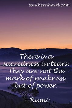 There is a sacredness in tears. They are not the mark of weakness, but of power. - Rumi