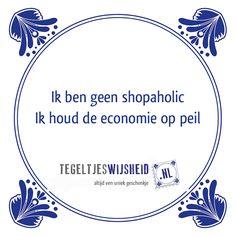 Ik ben geen shopaholic, ik houd de economie op peil. Een leuk cadeautje nodig? op www.tegeltjeswijs... vind je nog meer leuke spreuken en tegels of maak je eigen tegeltje van je favoriete tekst of foto. #tegeltjeswijsheid #quote #grappig #tekst #tegel #oudhollands #dutch #wijsheid #spreuk #gezegde #cadeau #tegeltje #wise #humor #funny #hollands #dutch #spreuken #citaten #pasen #eieren #ei, #paasei #paasdagen #wcspreuk #keukenwijsheid #economie #shopaholic