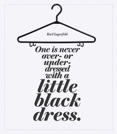 One is never over- or underdressed with a little black dress. (Karl Lagerfeld)