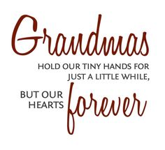 Grandmas hold our tiny hands for just a little while, but our hearts forever