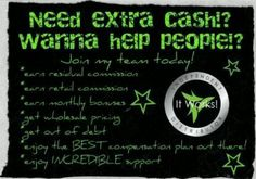 """ITWORKS GLOBAL You say, """"I hate Mondays!"""" I say, """"Every day feels like a Saturday!"""" You say, """"I don't have the time!"""" I say, """"You make time for what's important!"""" You say, """"Those products can't really work!""""  I say, """"We are as close to magic as it gets!"""" You say, """"I don't have the money!"""" I say, """"$99 changed my life."""" You say, """"I'm not a salesperson!"""" And I say, """"I haven't had to sell anything since I started a year ago! I just share products that I love!""""  When you are ready to toss the…"""