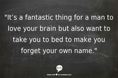 """""""It's a fantastic thing for a man to love your brain but also want to take you to bed to make you forget your own name."""""""