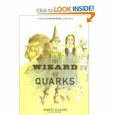 The Wizard of Quarks: A Fantasy of Particle Physics Author: Robert Gilmore Ages: Adults Publisher: Springer, 2001 Science Concepts: Particle physics This is the second physics fantasy by the author of Alice in Quantumland, which portrayed Lewis Carroll's Alice as a physics teacher. This time, Dorothy from Kansas and Oz finds herself in the world of subatomic particles. A fun way to learn about a difficult concept.