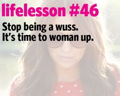 Stop being a wuss. It's time to woman up. Have faith and confidence in yourself. Be assertive. Ask for what you want and need out of life.