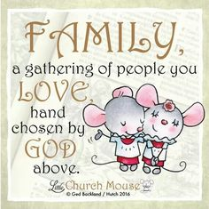 ♡♡♡ Family, a gathering of people you Love, hand chosen by God above. Amen...Little Church Mouse 8 Jan. 2016 ♡♡♡