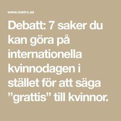 """Debatt: 7 saker du kan göra på internationella kvinnodagen i stället för att säga """"grattis"""" till kvinnor."""