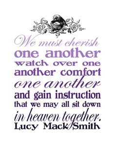 We must cherish one another, watch over one another, comfort one another, and gain instruction that we may all sit down in heaven together.--Lucy Mack Smith