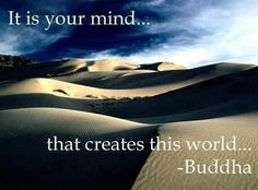 It is your mind... that creates this world. ~Buddha