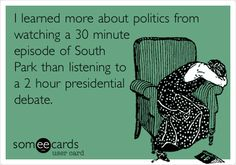 I learned more about politics from watching a 30 minute episode of South Park than listening to a 2 hour presidential debate. | TV Ecard | someecards.com